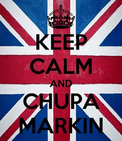 Poster: KEEP CALM AND CHUPA MARKIN