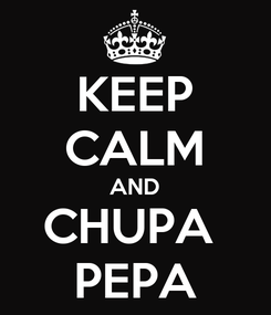 Poster: KEEP CALM AND CHUPA  PEPA