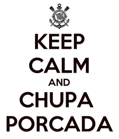 Poster: KEEP CALM AND CHUPA  PORCADA
