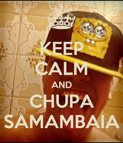 Poster: KEEP CALM AND CHUPA SAMAMBAIA
