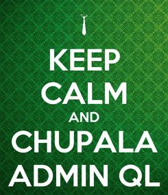 Poster: KEEP CALM AND CHUPALA ADMIN QL