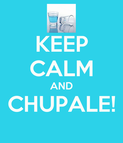 Poster: KEEP CALM AND CHUPALE!
