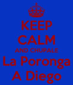 Poster: KEEP CALM AND CHUPALE La Poronga A Diego