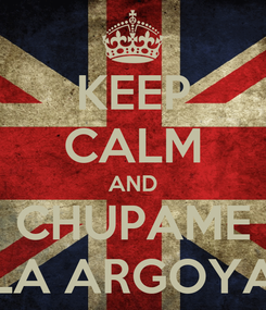Poster: KEEP CALM AND CHUPAME LA ARGOYA