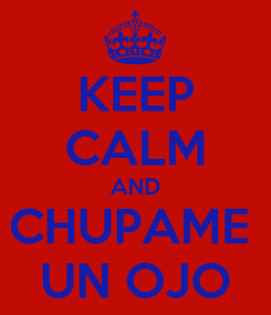 Poster: KEEP CALM AND CHUPAME  UN OJO