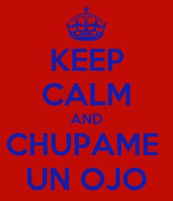 Poster: KEEP CALM AND CHUPAME  UN OJO