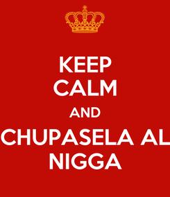Poster: KEEP CALM AND CHUPASELA AL NIGGA