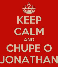 Poster: KEEP CALM AND CHUPE O JONATHAN