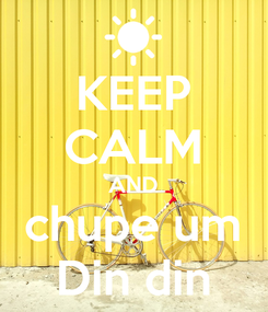 Poster: KEEP CALM AND chupe um Din din