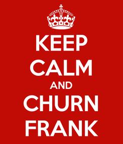Poster: KEEP CALM AND CHURN FRANK