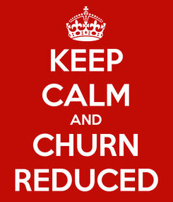 Poster: KEEP CALM AND CHURN REDUCED