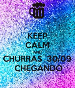 Poster: KEEP CALM AND CHURRAS  30/09  CHEGANDO