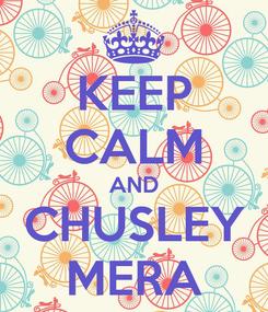 Poster: KEEP CALM AND CHUSLEY MERA