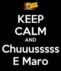 Poster: KEEP CALM AND Chuuusssss E Maro