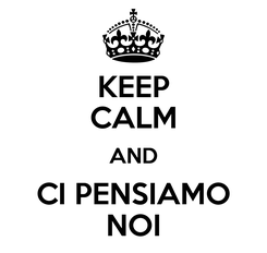Poster: KEEP CALM AND CI PENSIAMO NOI