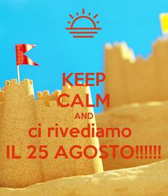 Poster: KEEP CALM AND ci rivediamo  IL 25 AGOSTO!!!!!!