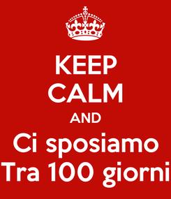 Poster: KEEP CALM AND Ci sposiamo Tra 100 giorni