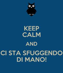 Poster: KEEP CALM AND CI STA SFUGGENDO DI MANO!