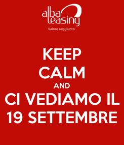 Poster: KEEP CALM AND CI VEDIAMO IL 19 SETTEMBRE