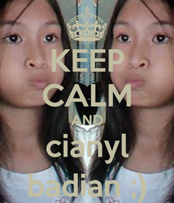 Poster: KEEP CALM AND cianyl badian ;)
