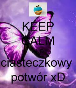 Poster: KEEP CALM AND ciasteczkowy  potwór xD