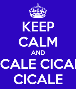 Poster: KEEP CALM AND CICALE CICALE CICALE