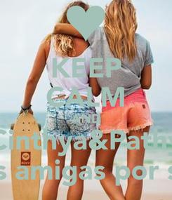 Poster: KEEP CALM AND Cinthya&Pathy Mejores amigas por siempre