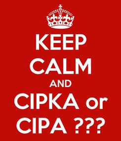 Poster: KEEP CALM AND CIPKA or CIPA ???