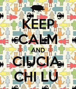 Poster: KEEP CALM AND CIUCIA  CHI LU