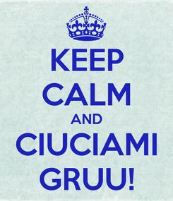 Poster: KEEP CALM AND CIUCIAMI GRUU!