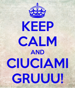 Poster: KEEP CALM AND CIUCIAMI GRUUU!