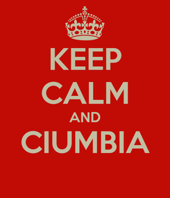 Poster: KEEP CALM AND CIUMBIA