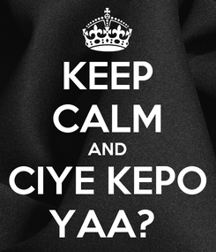 Poster: KEEP CALM AND CIYE KEPO YAA?