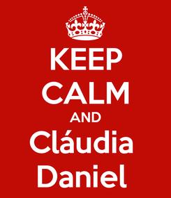 Poster: KEEP CALM AND Cláudia  Daniel