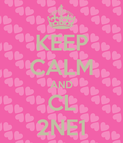 Poster: KEEP CALM AND CL 2NE1