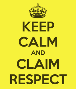 Poster: KEEP CALM AND CLAIM RESPECT