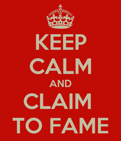 Poster: KEEP CALM AND CLAIM  TO FAME