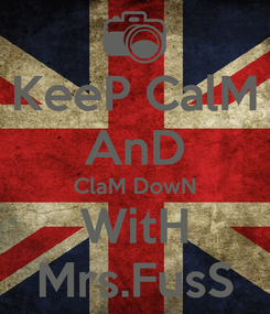 Poster: KeeP CalM AnD ClaM DowN WitH Mrs.FusS
