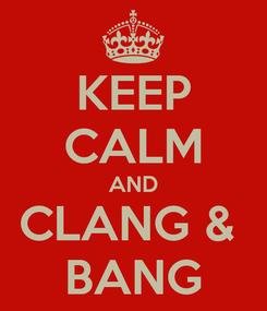 Poster: KEEP CALM AND CLANG &  BANG