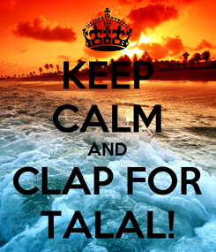 Poster: KEEP CALM AND CLAP FOR TALAL!