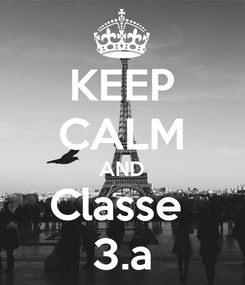 Poster: KEEP CALM AND Classe  3.a