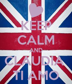 Poster: KEEP CALM AND CLAUDIA  TI AMO