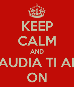 Poster: KEEP CALM AND CLAUDIA TI AMO ON