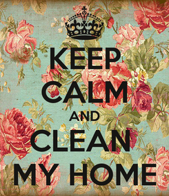 Poster: KEEP CALM AND CLEAN  MY HOME
