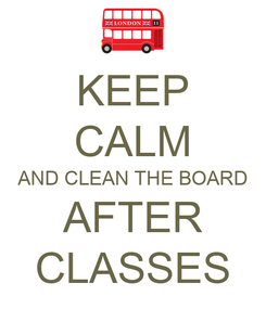 Poster: KEEP CALM AND CLEAN THE BOARD AFTER CLASSES