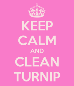 Poster: KEEP CALM AND CLEAN TURNIP