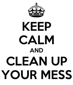 Poster: KEEP CALM AND CLEAN UP YOUR MESS