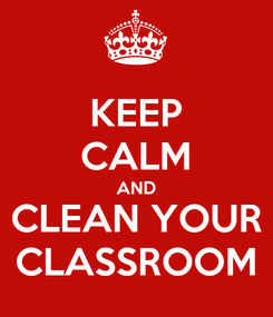 Poster: KEEP CALM AND CLEAN YOUR CLASSROOM