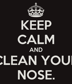 Poster: KEEP CALM AND CLEAN YOUR NOSE.