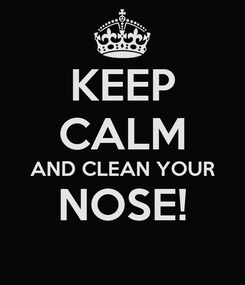 Poster: KEEP CALM AND CLEAN YOUR NOSE!